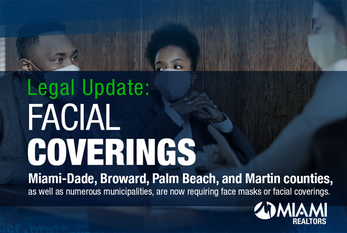 FACIAL COVERINGS. Miami-Dade, Broward, Palm Beach, and Martin counties, as well as numerous municipalities, are now requiring face masks or facial coverings.
