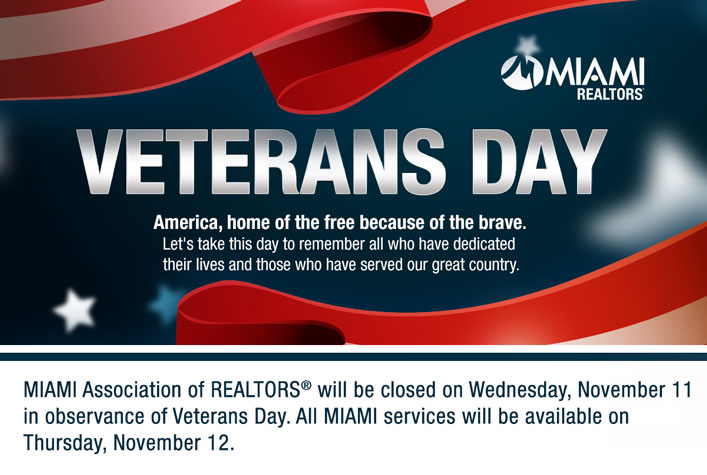 MIAMI Association of REALTORS® will be closed on Wednesday, November 11 in observance of Veterans Day. All MIAMI services will be available on Thursday, November 12.