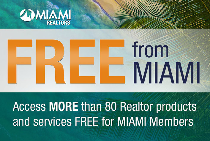 Free from Miami. Access MORE than 80 Realtor products and services FREE for MIAMI Members. Visit: www.miamirealtors.com/FREEfromMIAMI
