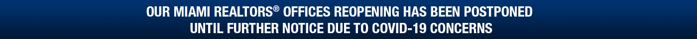 Our Miami Realtors® Offices Reopening Has Been Postponed until Further Notice Due to Covid-19 Concerns